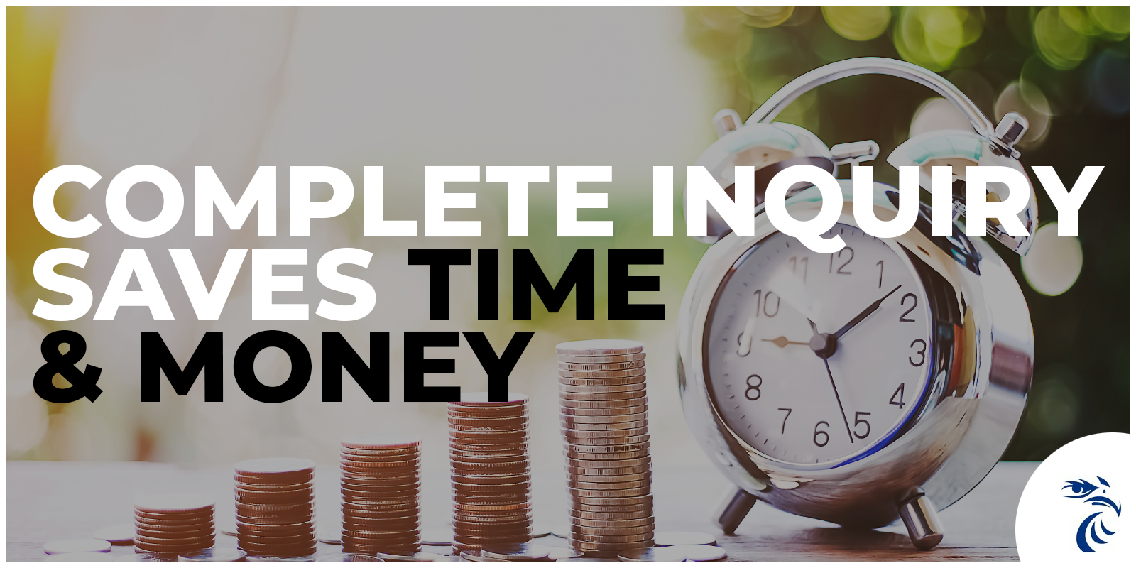 Picture of clock and stacks of change with tagline: Complete inquiry saves time & money